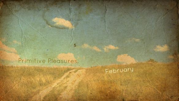 Primitive Pleasures February